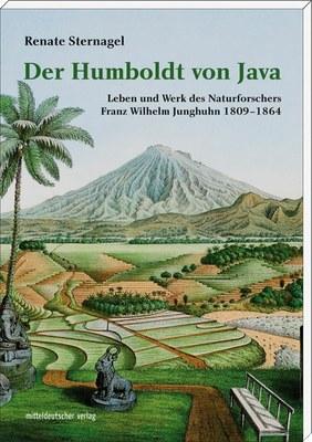 Der Humboldt von Java. Leben und Werk des Naturforschers Franz Wilhelm Junghuhn 1809–1864